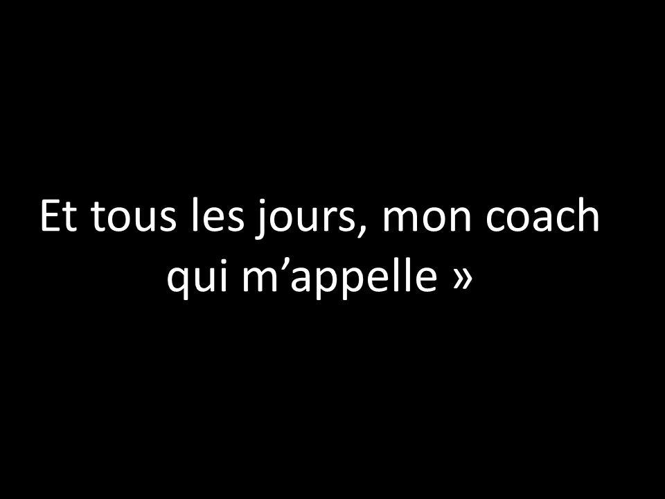 Et tous les jours, mon coach qui mappelle »