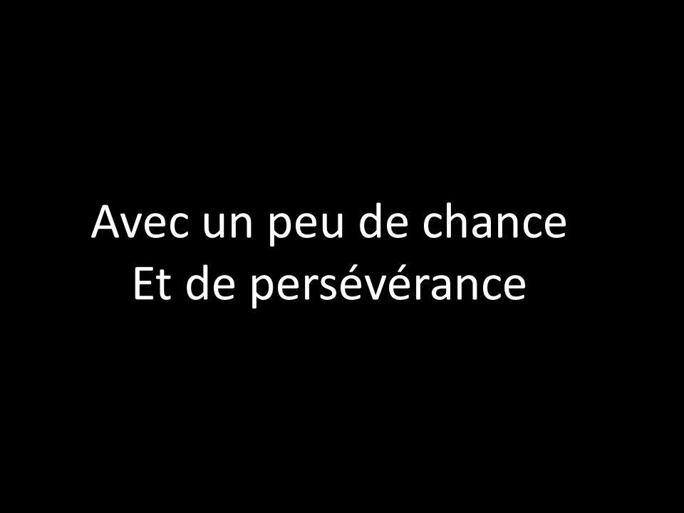 Avec un peu de chance Et de persévérance