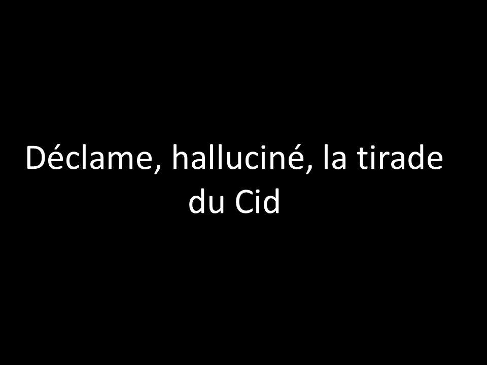Déclame, halluciné, la tirade du Cid