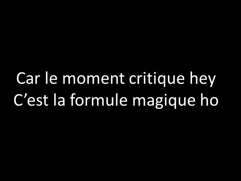 Car le moment critique hey Cest la formule magique ho