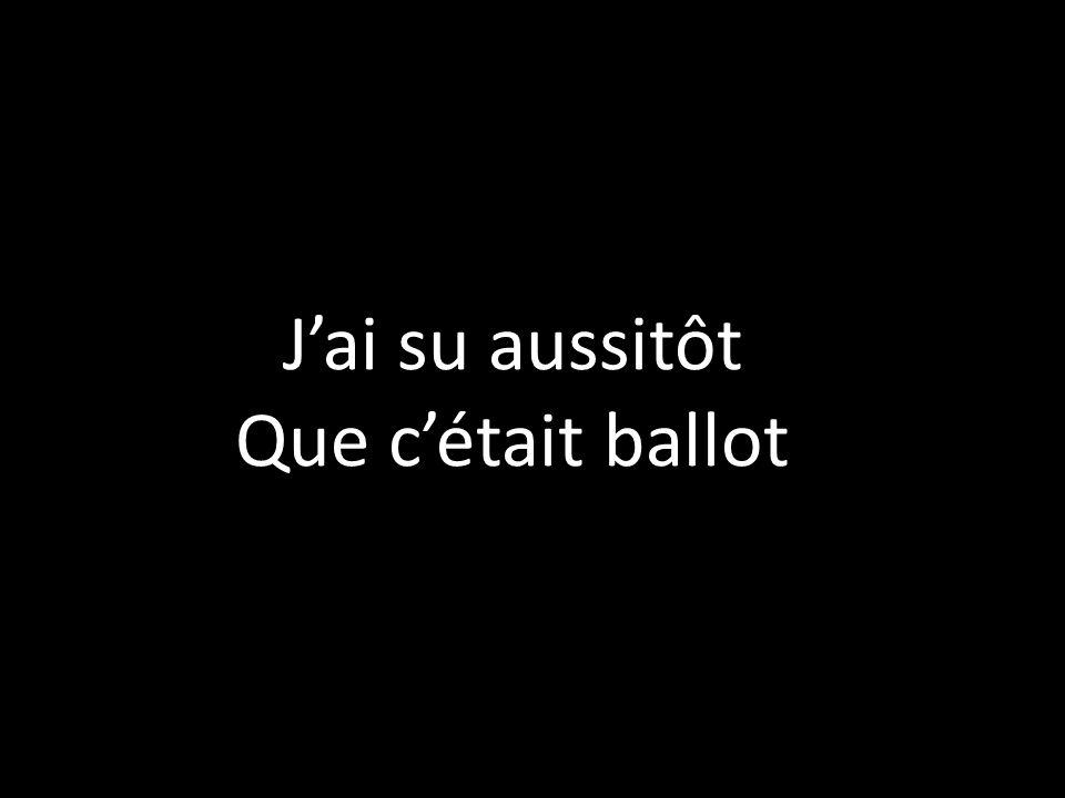 Jai su aussitôt Que cétait ballot