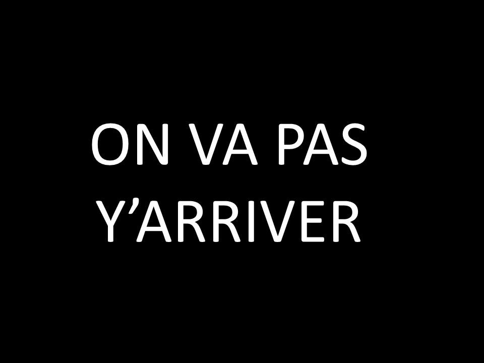 ON VA PAS YARRIVER