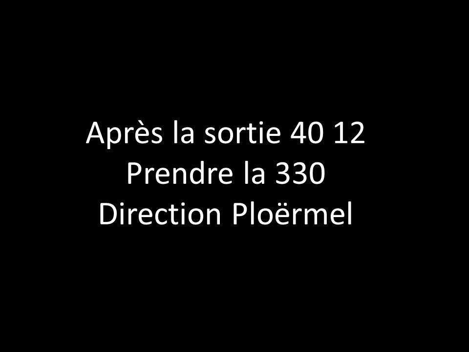 Après la sortie 40 12 Prendre la 330 Direction Ploërmel