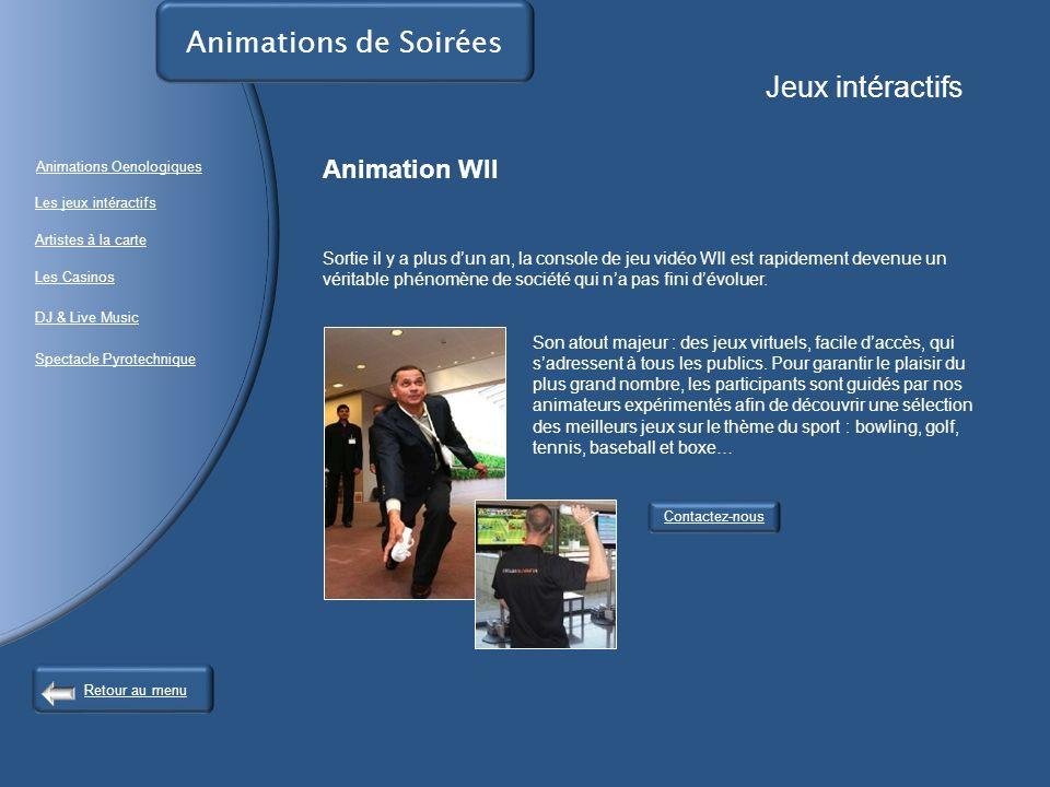 Contactez-nous Animations de Soirées Jeux intéractifs Animation WII Sortie il y a plus dun an, la console de jeu vidéo WII est rapidement devenue un véritable phénomène de société qui na pas fini dévoluer.
