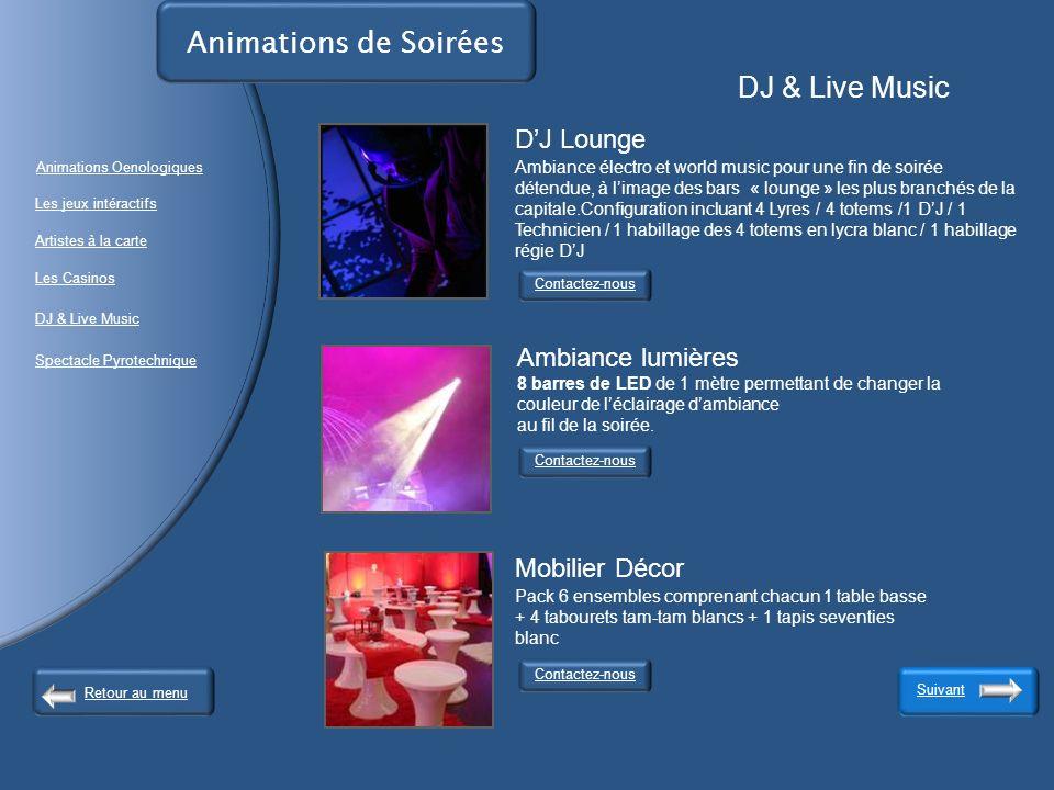 Animations de Soirées DJ & Live Music Contactez-nous Suivant Contactez-nous DJ Lounge Ambiance électro et world music pour une fin de soirée détendue, à limage des bars « lounge » les plus branchés de la capitale.Configuration incluant 4 Lyres / 4 totems /1 DJ / 1 Technicien / 1 habillage des 4 totems en lycra blanc / 1 habillage régie DJ Ambiance lumières 8 barres de LED de 1 mètre permettant de changer la couleur de léclairage dambiance au fil de la soirée.