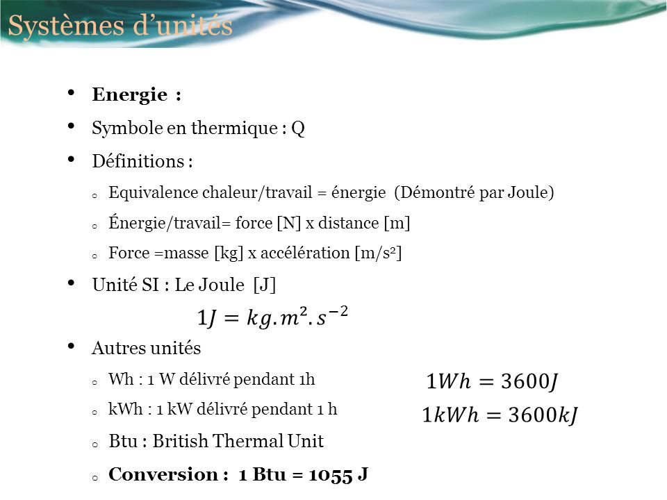 Energie : Symbole en thermique : Q Définitions : o Equivalence chaleur/travail = énergie (Démontré par Joule) o Énergie/travail= force [N] x distance [m] o Force =masse [kg] x accélération [m/s 2 ] Unité SI : Le Joule [J] Autres unités o Wh : 1 W délivré pendant 1h o kWh : 1 kW délivré pendant 1 h o Btu : British Thermal Unit o Conversion : 1 Btu = 1055 J Systèmes dunités