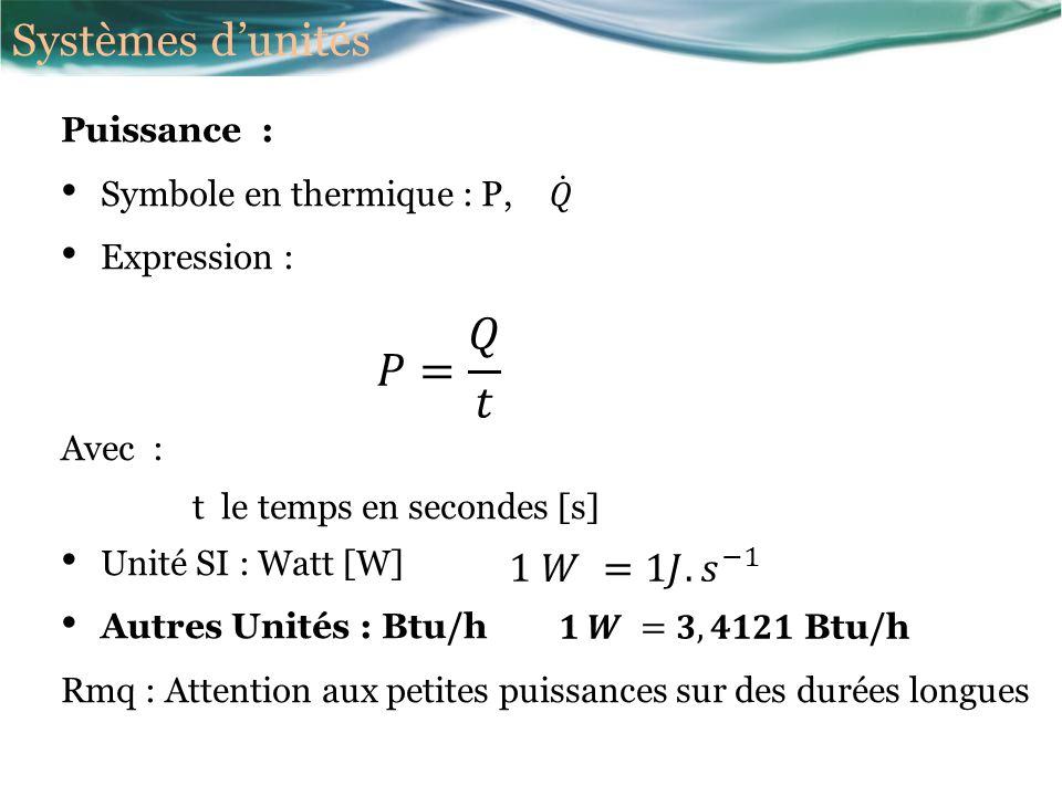 Chaleur sensible : elle se manifeste par une élévation de température du corps o m : masse du corps [kg] o c : chaleur massique du corps [J/kg/K] o T : Température initiale ou finale du corps [K] ou [°C] Chaleur latente : elle se manifeste par un changement détat du corps : o L : Chaleur latente de changement détat [J/kg] Thermodynamique