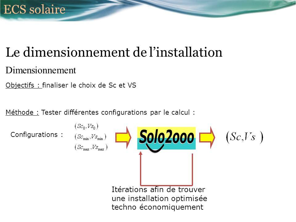 Dimensionnement Objectifs : finaliser le choix de Sc et VS Le dimensionnement de linstallation Méthode : Tester différentes configurations par le calcul : Configurations : Itérations afin de trouver une installation optimisée techno économiquement ECS solaire