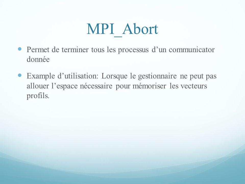 MPI_Abort Permet de terminer tous les processus dun communicator donnée Example dutilisation: Lorsque le gestionnaire ne peut pas allouer lespace néce