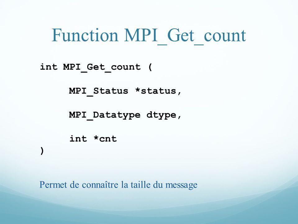 Function MPI_Get_count int MPI_Get_count ( MPI_Status *status, MPI_Datatype dtype, int *cnt ) Permet de connaître la taille du message