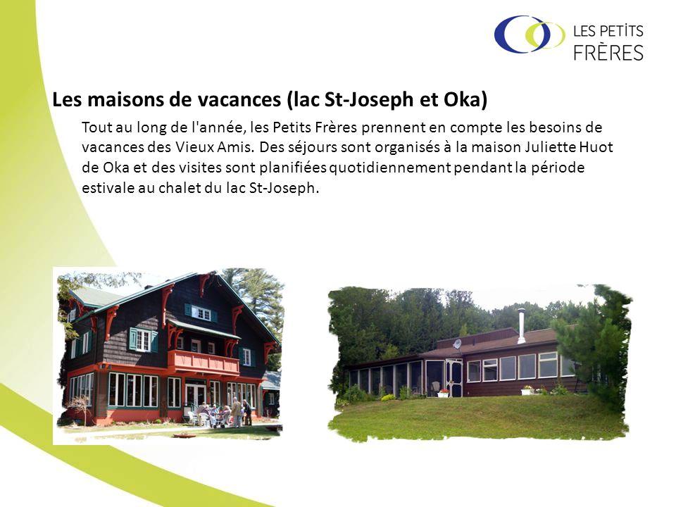 Les maisons de vacances (lac St-Joseph et Oka) Tout au long de l'année, les Petits Frères prennent en compte les besoins de vacances des Vieux Amis. D