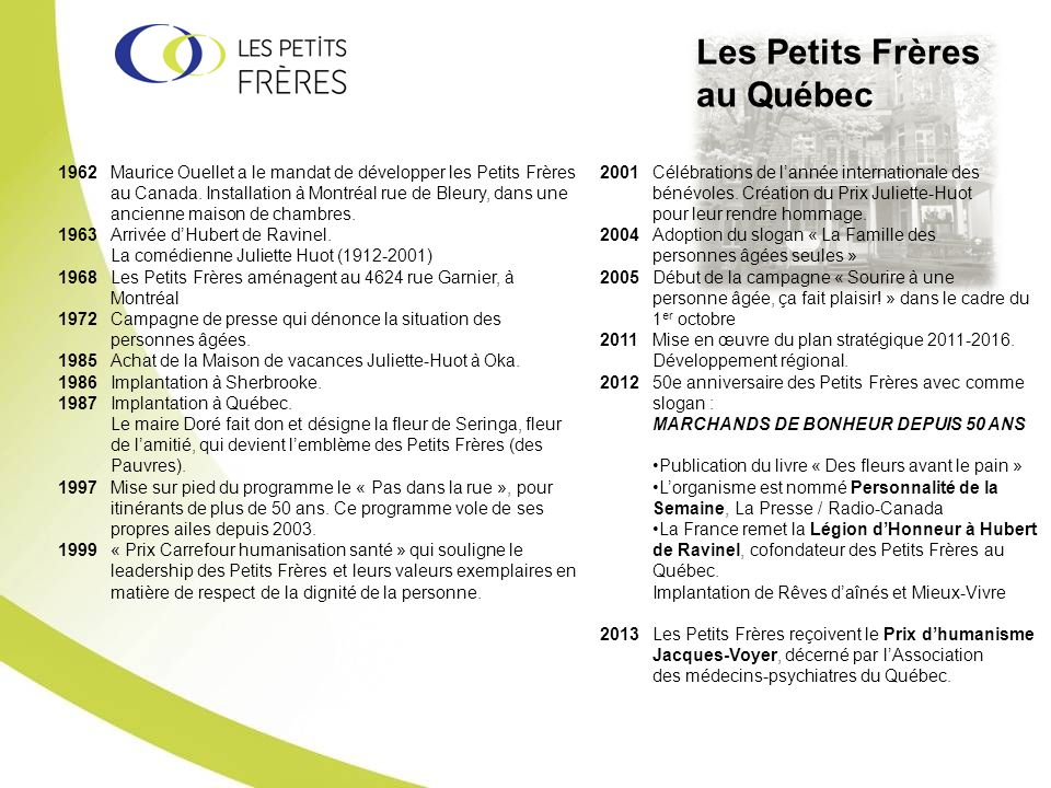 Les Petits Frères au Québec 2001 Célébrations de lannée internationale des bénévoles. Création du Prix Juliette-Huot pour leur rendre hommage. 2004 Ad