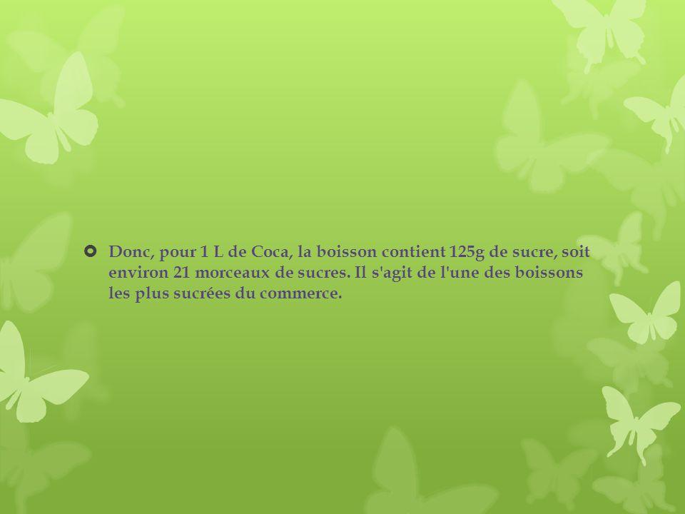 Donc, pour 1 L de Coca, la boisson contient 125g de sucre, soit environ 21 morceaux de sucres. Il s'agit de l'une des boissons les plus sucrées du com