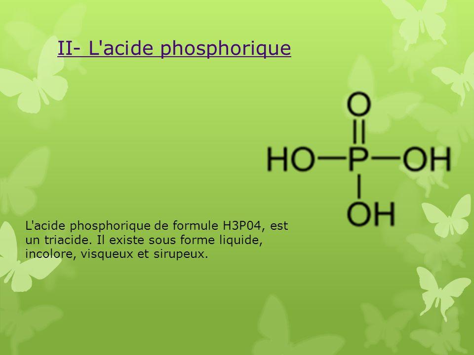 II- L'acide phosphorique L'acide phosphorique de formule H3P04, est un triacide. Il existe sous forme liquide, incolore, visqueux et sirupeux.