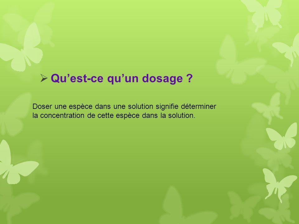 Quest-ce quun dosage ? Doser une espèce dans une solution signifie déterminer la concentration de cette espèce dans la solution.