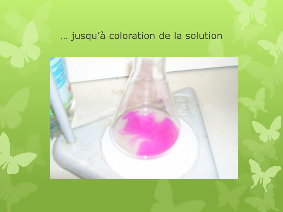 … jusquà coloration de la solution