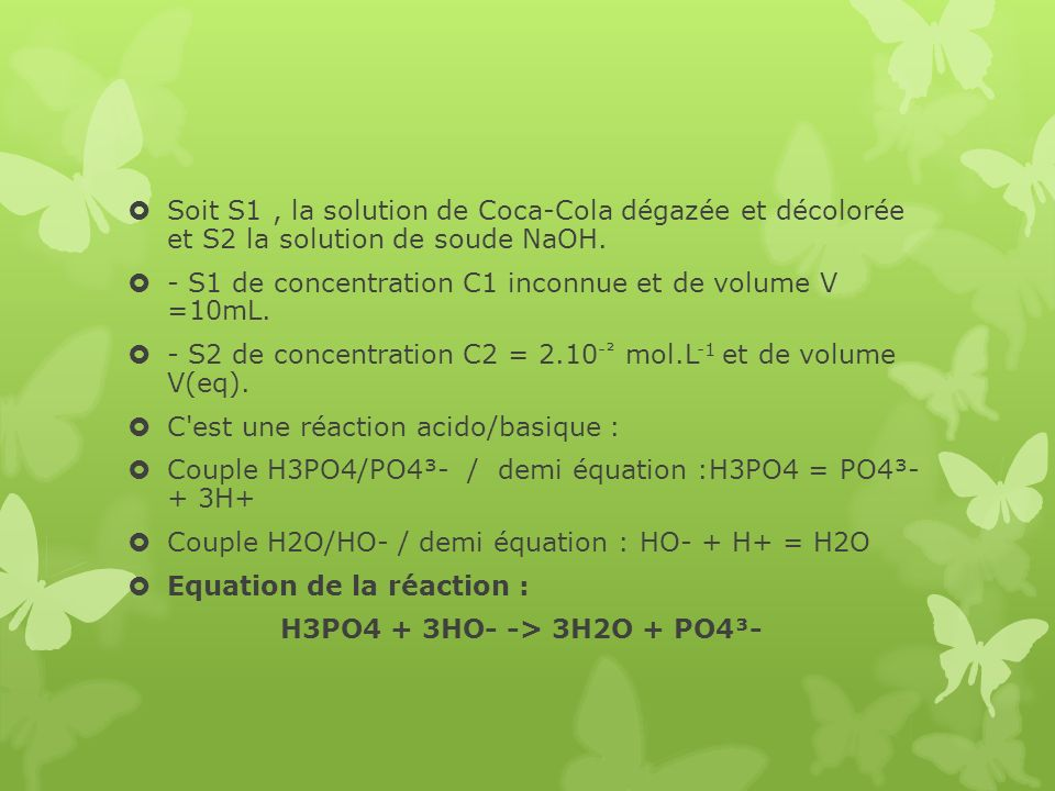 Soit S1, la solution de Coca-Cola dégazée et décolorée et S2 la solution de soude NaOH. - S1 de concentration C1 inconnue et de volume V =10mL. - S2 d