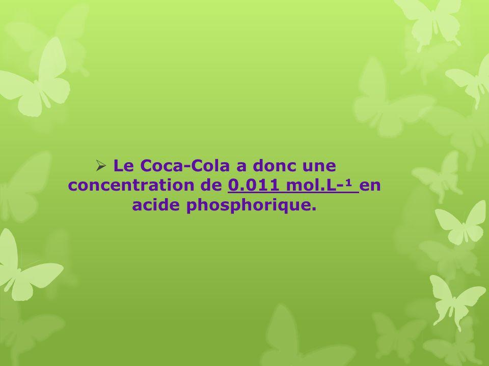 Le Coca-Cola a donc une concentration de 0.011 mol.L-¹ en acide phosphorique.