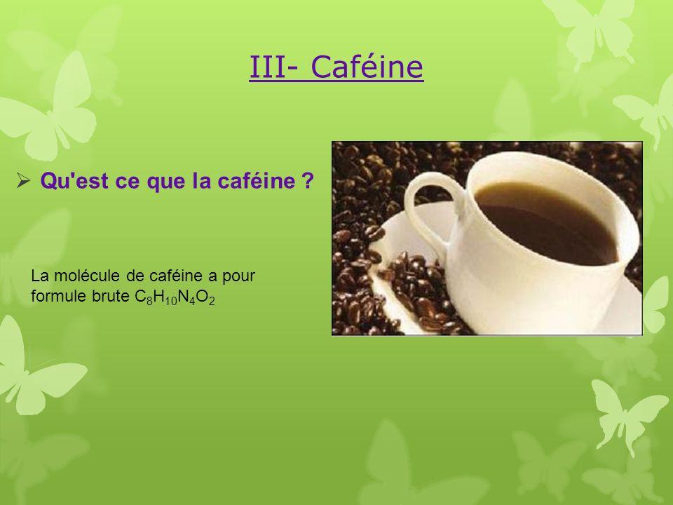 III- Caféine Qu'est ce que la caféine ? La molécule de caféine a pour formule brute C 8 H 10 N 4 O 2