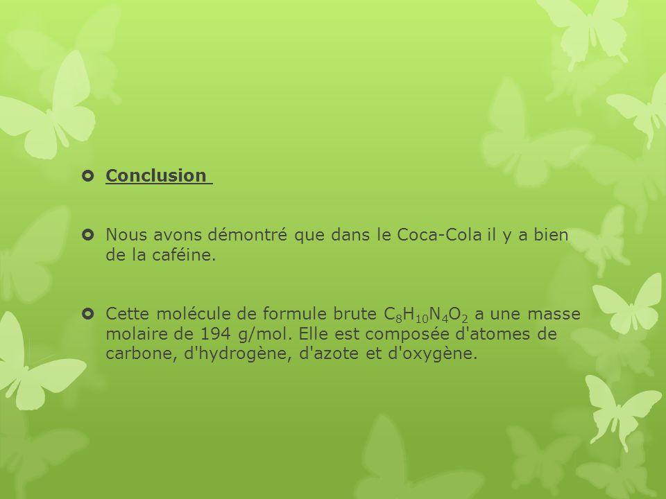 Conclusion Nous avons démontré que dans le Coca-Cola il y a bien de la caféine. Cette molécule de formule brute C 8 H 10 N 4 O 2 a une masse molaire d