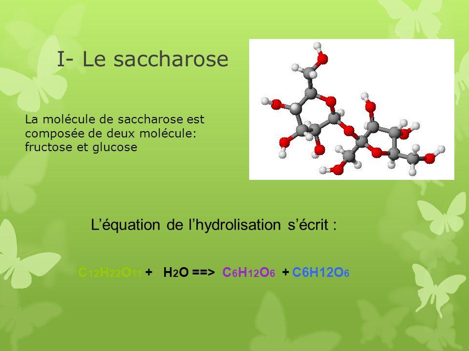 I- Le saccharose Léquation de lhydrolisation sécrit : C 12 H 22 O 11 + H 2 O ==> C 6 H 12 O 6 + C6H12O 6 La molécule de saccharose est composée de deu