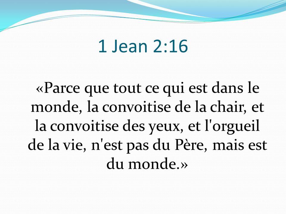 1 Jean 2:16 «Parce que tout ce qui est dans le monde, la convoitise de la chair, et la convoitise des yeux, et l'orgueil de la vie, n'est pas du Père,