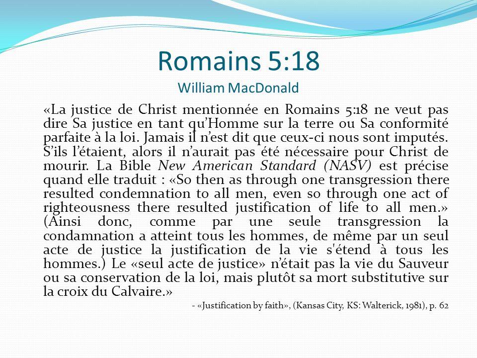 Romains 5:18 William MacDonald «La justice de Christ mentionnée en Romains 5:18 ne veut pas dire Sa justice en tant quHomme sur la terre ou Sa conform