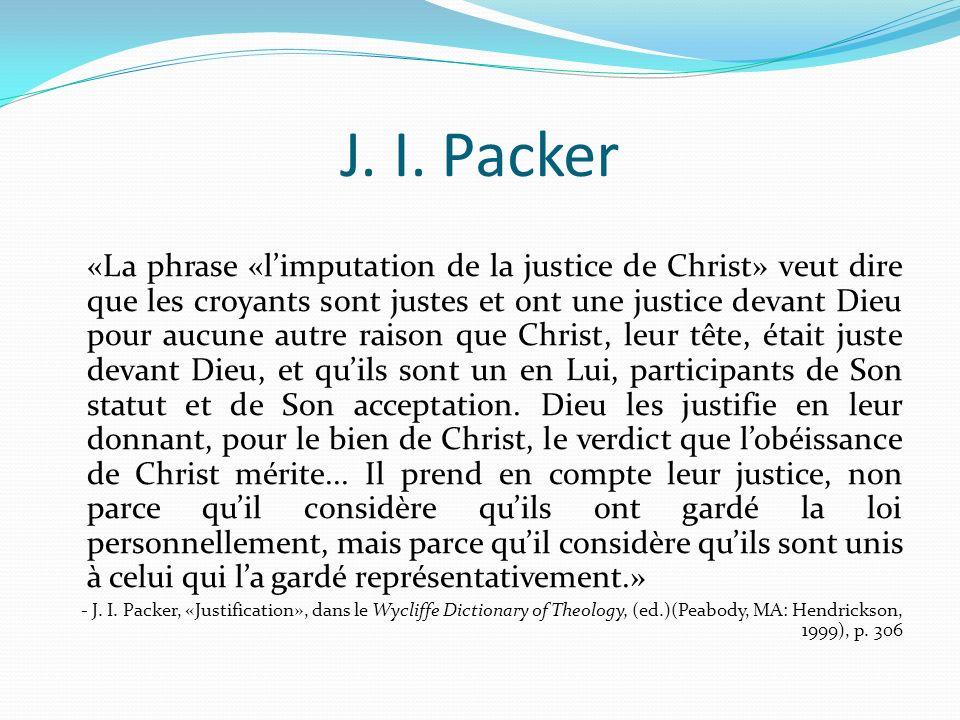 J. I. Packer «La phrase «limputation de la justice de Christ» veut dire que les croyants sont justes et ont une justice devant Dieu pour aucune autre