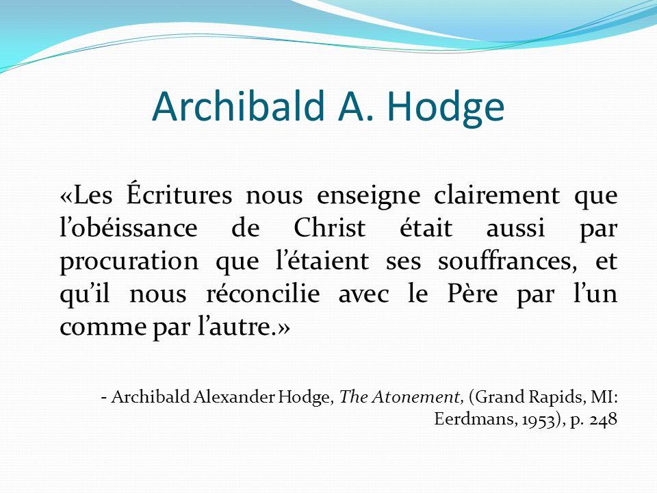 Archibald A. Hodge «Les Écritures nous enseigne clairement que lobéissance de Christ était aussi par procuration que létaient ses souffrances, et quil