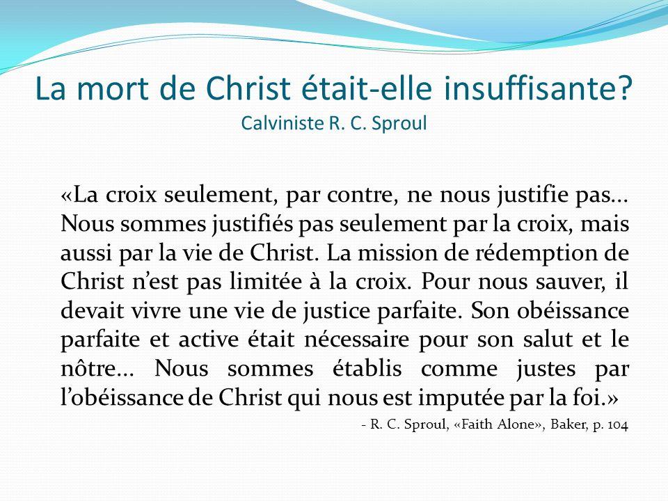 La mort de Christ était-elle insuffisante? Calviniste R. C. Sproul «La croix seulement, par contre, ne nous justifie pas... Nous sommes justifiés pas