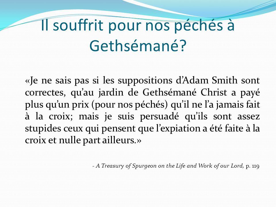 Il souffrit pour nos péchés à Gethsémané? «Je ne sais pas si les suppositions dAdam Smith sont correctes, quau jardin de Gethsémané Christ a payé plus