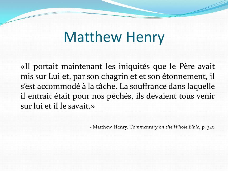 Matthew Henry «Il portait maintenant les iniquités que le Père avait mis sur Lui et, par son chagrin et et son étonnement, il sest accommodé à la tâch