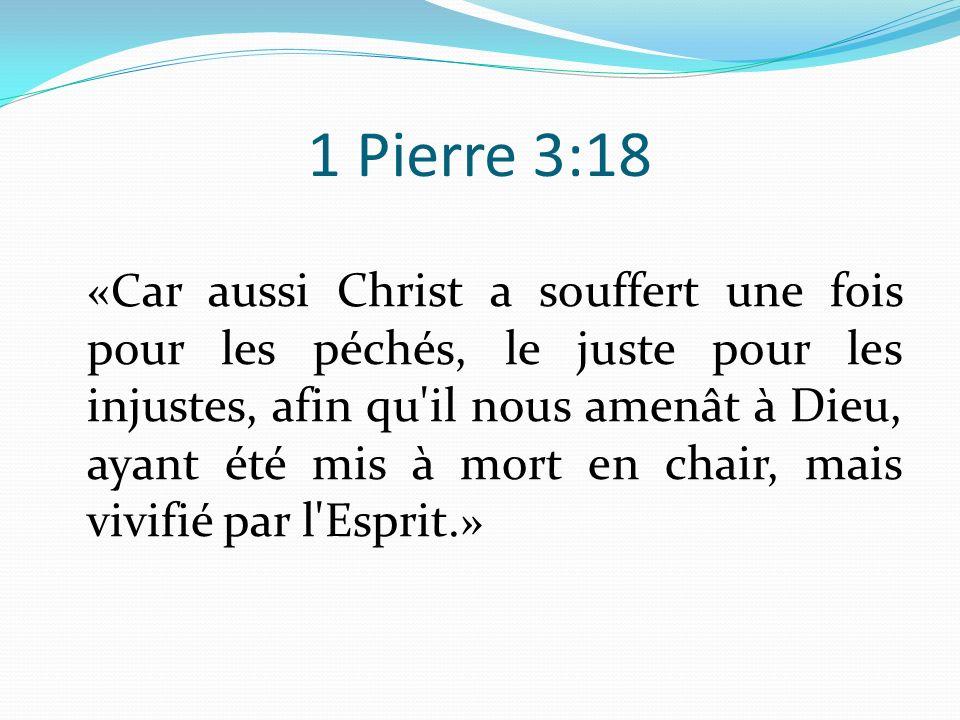 1 Pierre 3:18 «C ar aussi Christ a souffert une fois pour les péchés, le juste pour les injustes, afin qu'il nous amenât à Dieu, ayant été mis à mort