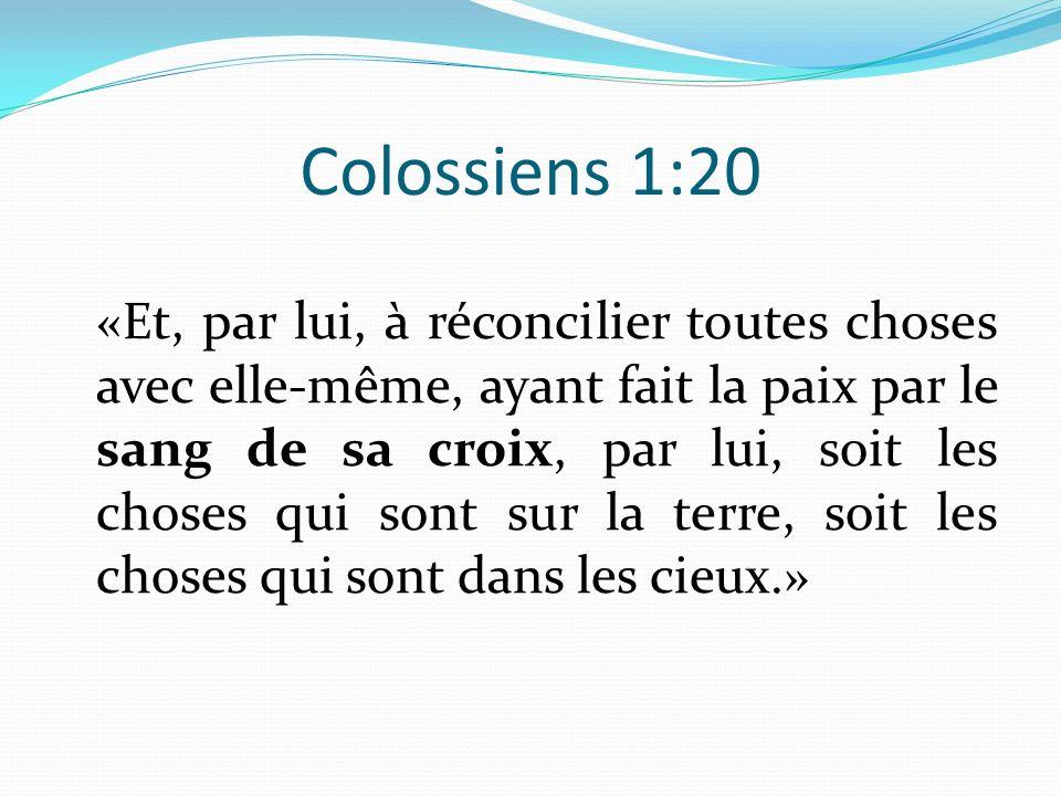 Colossiens 1:20 «E t, par lui, à réconcilier toutes choses avec elle-même, ayant fait la paix par le sang de sa croix, par lui, soit les choses qui so