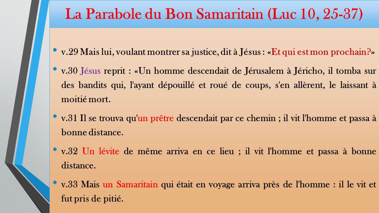 La Parabole du Bon Samaritain (Luc 10, 25-37) Lamour, voie de la vie éternelle v.25 Et voici qu un légiste se leva et lui dit, pour le mettre à l épreuve : «Maître, que dois-je faire pour recevoir en partage la vie éternelle .