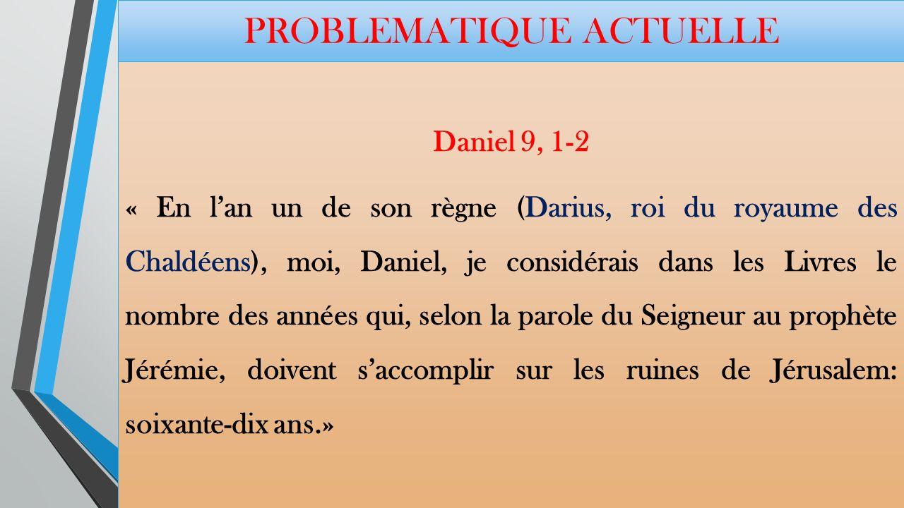 PROBLEMATIQUE ACTUELLE Daniel 9, 1-2 « En lan un de son règne (Darius, roi du royaume des Chaldéens), moi, Daniel, je considérais dans les Livres le nombre des années qui, selon la parole du Seigneur au prophète Jérémie, doivent saccomplir sur les ruines de Jérusalem: soixante-dix ans.»