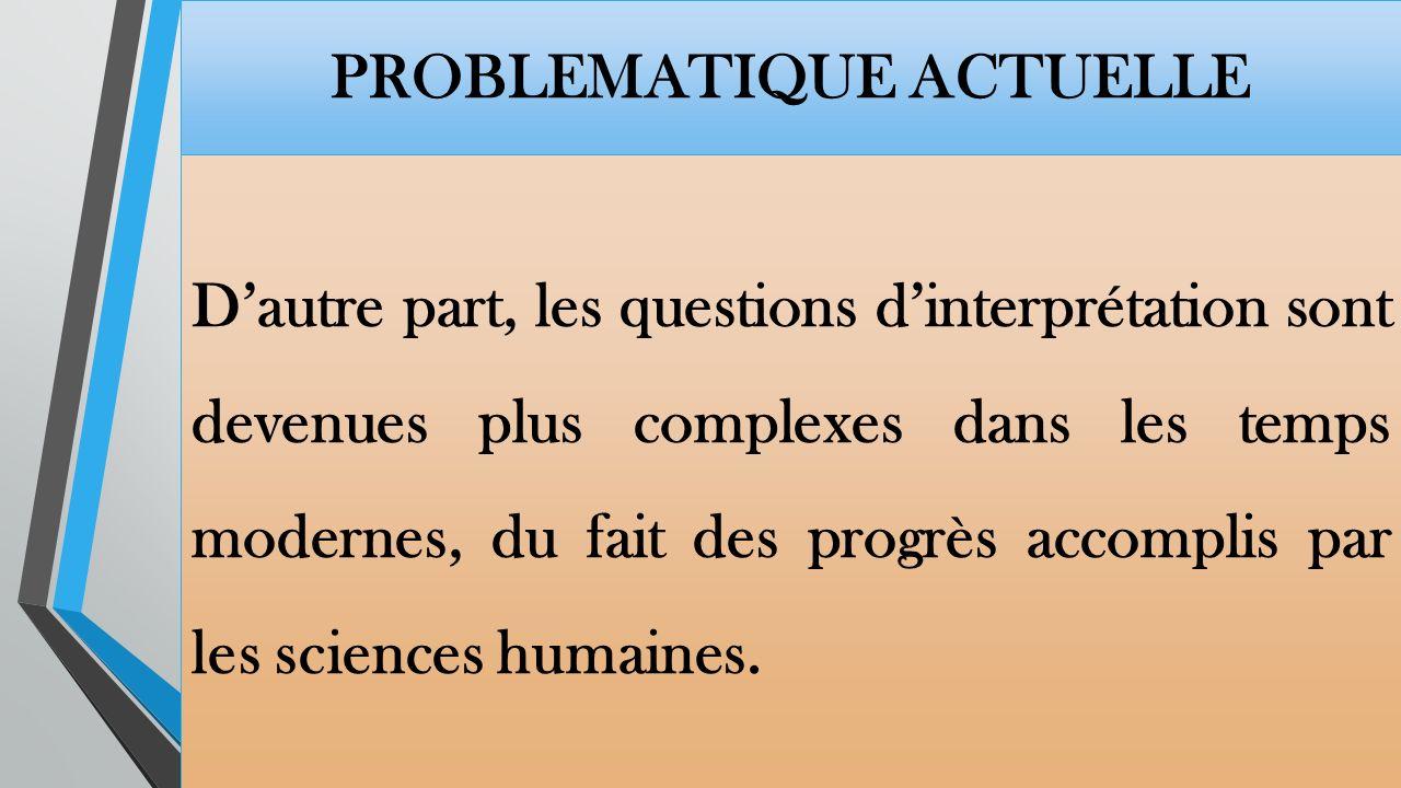 PROBLEMATIQUE ACTUELLE Dautre part, les questions dinterprétation sont devenues plus complexes dans les temps modernes, du fait des progrès accomplis par les sciences humaines.