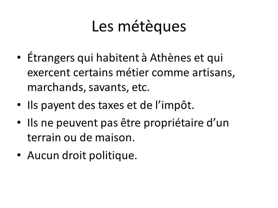 Les métèques Étrangers qui habitent à Athènes et qui exercent certains métier comme artisans, marchands, savants, etc. Ils payent des taxes et de limp