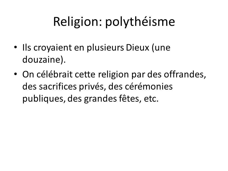 Religion: polythéisme Ils croyaient en plusieurs Dieux (une douzaine). On célébrait cette religion par des offrandes, des sacrifices privés, des cérém
