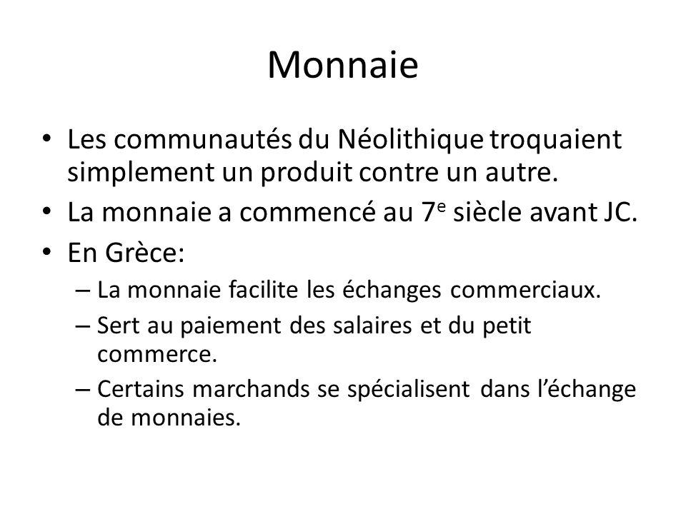 Monnaie Les communautés du Néolithique troquaient simplement un produit contre un autre. La monnaie a commencé au 7 e siècle avant JC. En Grèce: – La