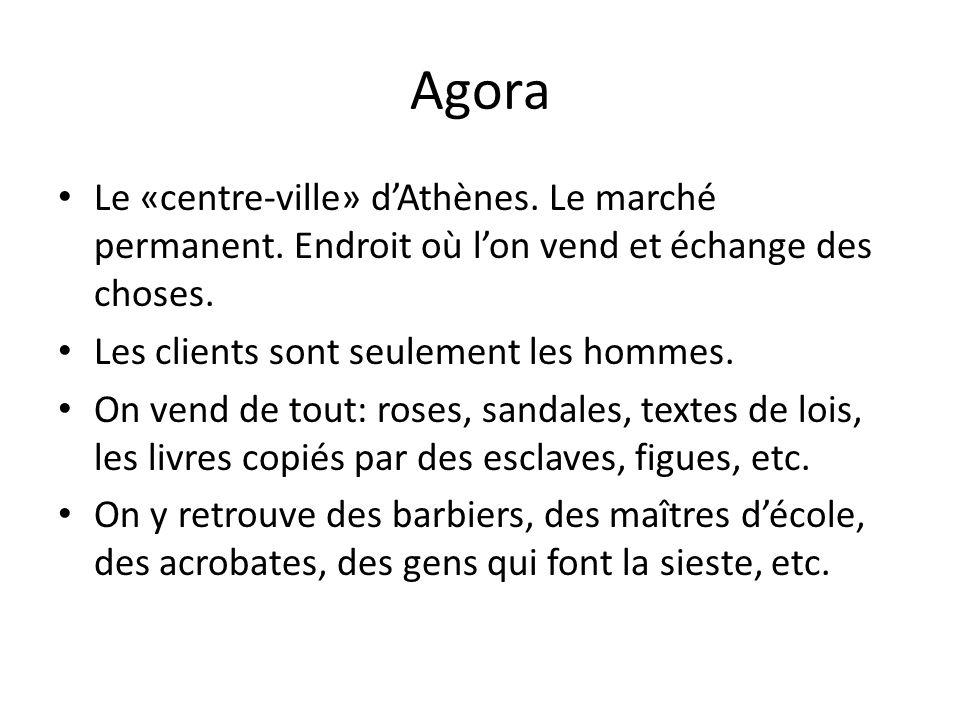 Agora Le «centre-ville» dAthènes. Le marché permanent. Endroit où lon vend et échange des choses. Les clients sont seulement les hommes. On vend de to