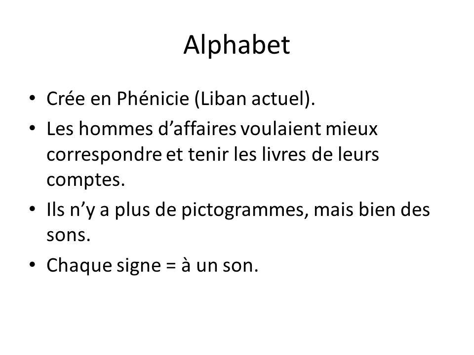 Alphabet Crée en Phénicie (Liban actuel). Les hommes daffaires voulaient mieux correspondre et tenir les livres de leurs comptes. Ils ny a plus de pic