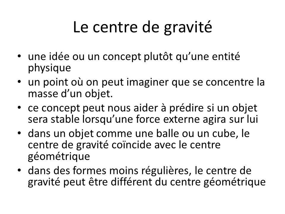 Le centre de gravité une idée ou un concept plutôt quune entité physique un point où on peut imaginer que se concentre la masse dun objet.