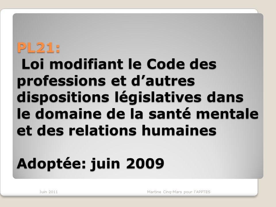 PL21: Loi modifiant le Code des professions et dautres dispositions législatives dans le domaine de la santé mentale et des relations humaines Adoptée: juin 2009 Juin 2011Martine Cinq-Mars pour l APPTES