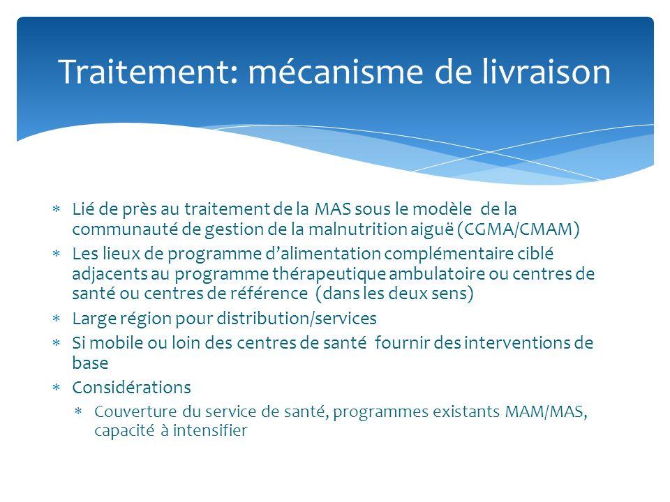 Lié de près au traitement de la MAS sous le modèle de la communauté de gestion de la malnutrition aiguë (CGMA/CMAM) Les lieux de programme dalimentation complémentaire ciblé adjacents au programme thérapeutique ambulatoire ou centres de santé ou centres de référence (dans les deux sens) Large région pour distribution/services Si mobile ou loin des centres de santé fournir des interventions de base Considérations Couverture du service de santé, programmes existants MAM/MAS, capacité à intensifier Traitement: mécanisme de livraison