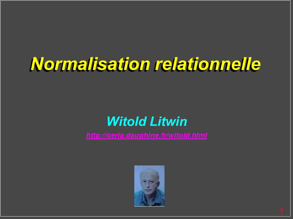 1 Normalisation relationnelle Witold Litwin http://ceria.dauphine.fr/witold.html