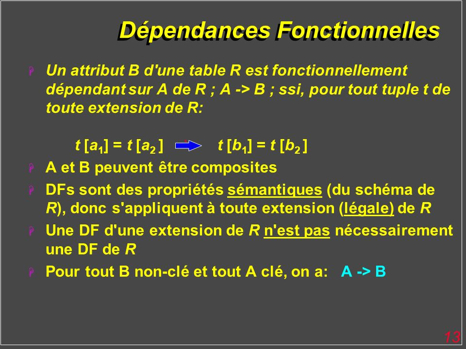 13 Dépendances Fonctionnelles H Un attribut B d'une table R est fonctionnellement dépendant sur A de R ; A -> B ; ssi, pour tout tuple t de toute exte
