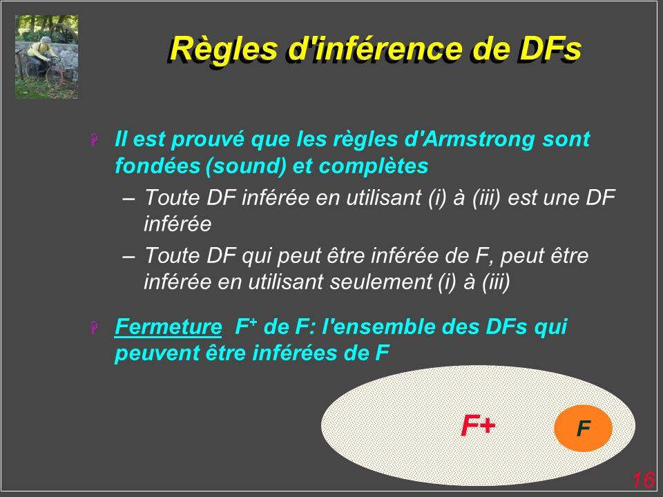 16 F+ Règles d'inférence de DFs H Il est prouvé que les règles d'Armstrong sont fondées (sound) et complètes –Toute DF inférée en utilisant (i) à (iii
