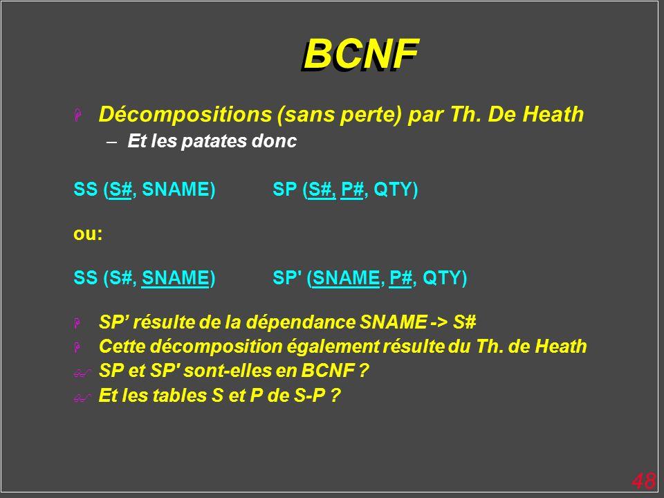 48 BCNF H Décompositions (sans perte) par Th. De Heath –Et les patates donc SS (S#, SNAME)SP (S#, P#, QTY) ou: SS (S#, SNAME)SP' (SNAME, P#, QTY) H SP