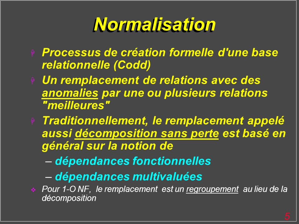5 Normalisation H Processus de création formelle d'une base relationnelle (Codd) H Un remplacement de relations avec des anomalies par une ou plusieur